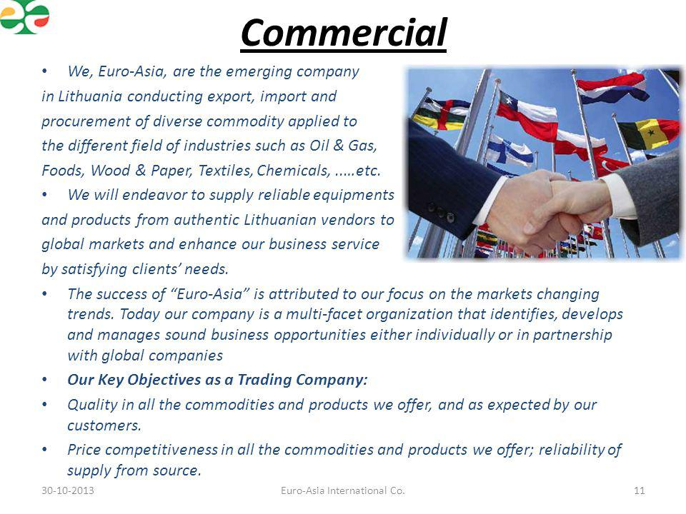 Commercial We, Euro-Asia, are the emerging company in Lithuania conducting export, import and procurement of diverse commodity applied to the differen