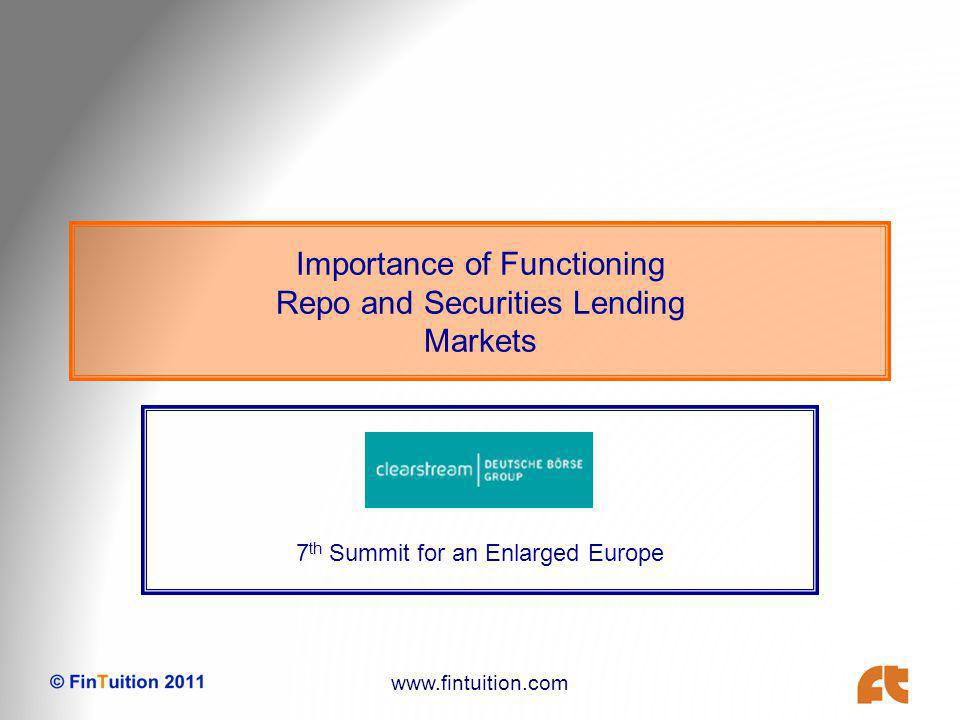 www.fintuition.com Importance of Functioning Repo and Securities Lending Markets 7 th Summit for an Enlarged Europe