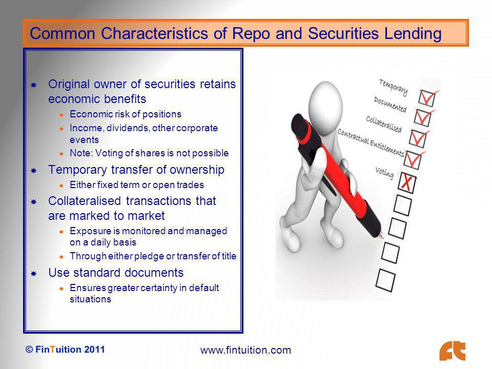 www.fintuition.com Common Characteristics of Repo and Securities Lending Original owner of securities retains economic benefits Economic risk of positions Income, dividends, other corporate events Note: Voting of shares is not possible Temporary transfer of ownership Either fixed term or open trades Collateralised transactions that are marked to market Exposure is monitored and managed on a daily basis Through either pledge or transfer of title Use standard documents Ensures greater certainty in default situations