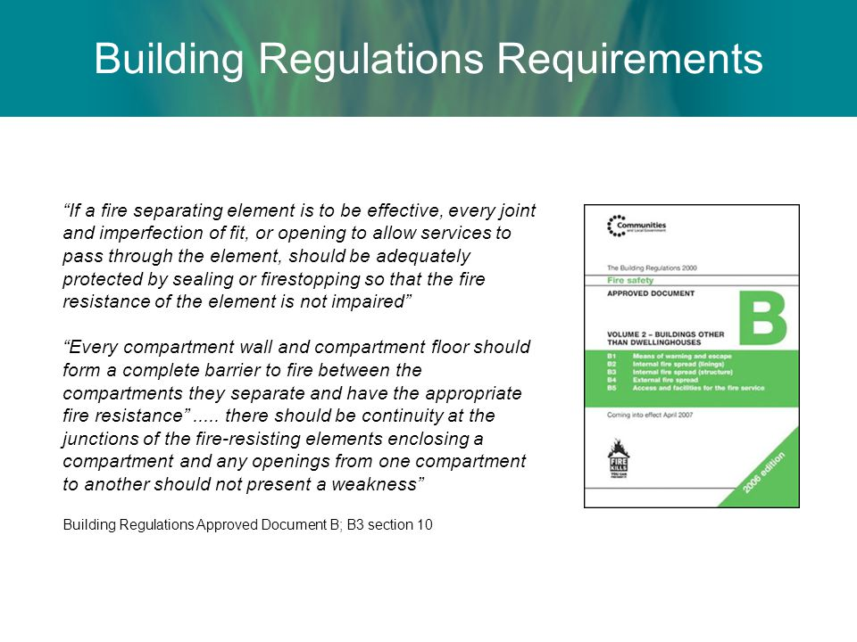 Building Regulations Requirements If a fire separating element is to be effective, every joint and imperfection of fit, or opening to allow services t
