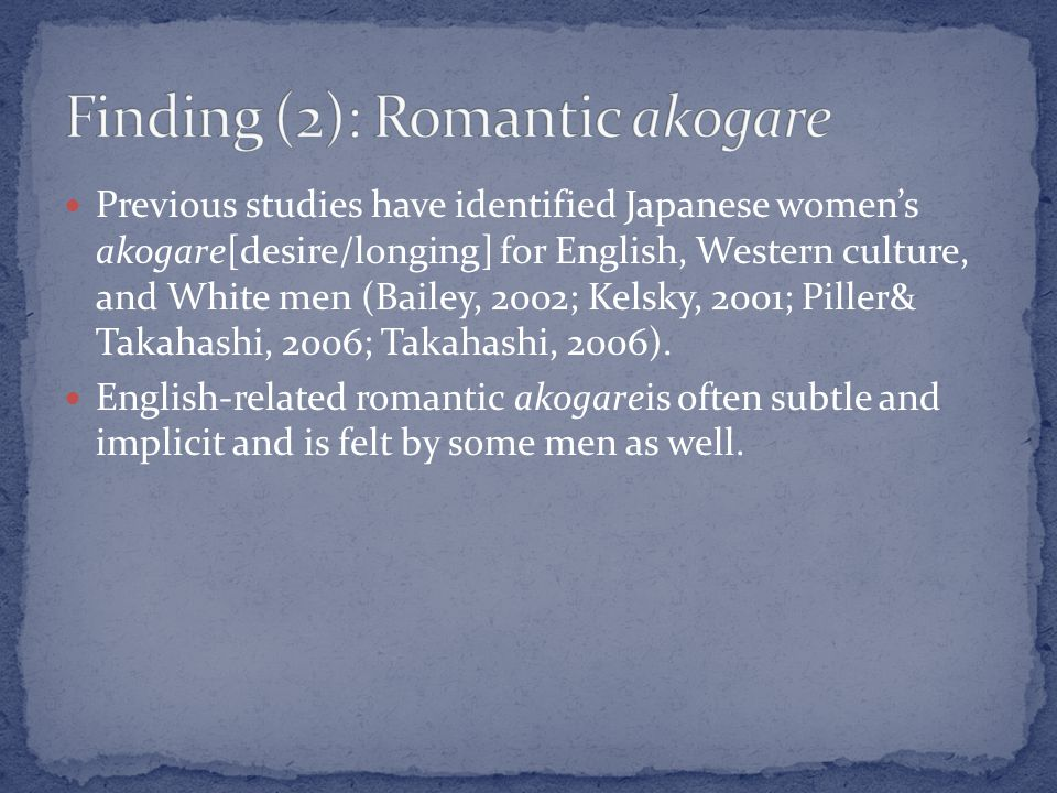 Previous studies have identified Japanese womens akogare[desire/longing] for English, Western culture, and White men (Bailey, 2002; Kelsky, 2001; Piller& Takahashi, 2006; Takahashi, 2006).