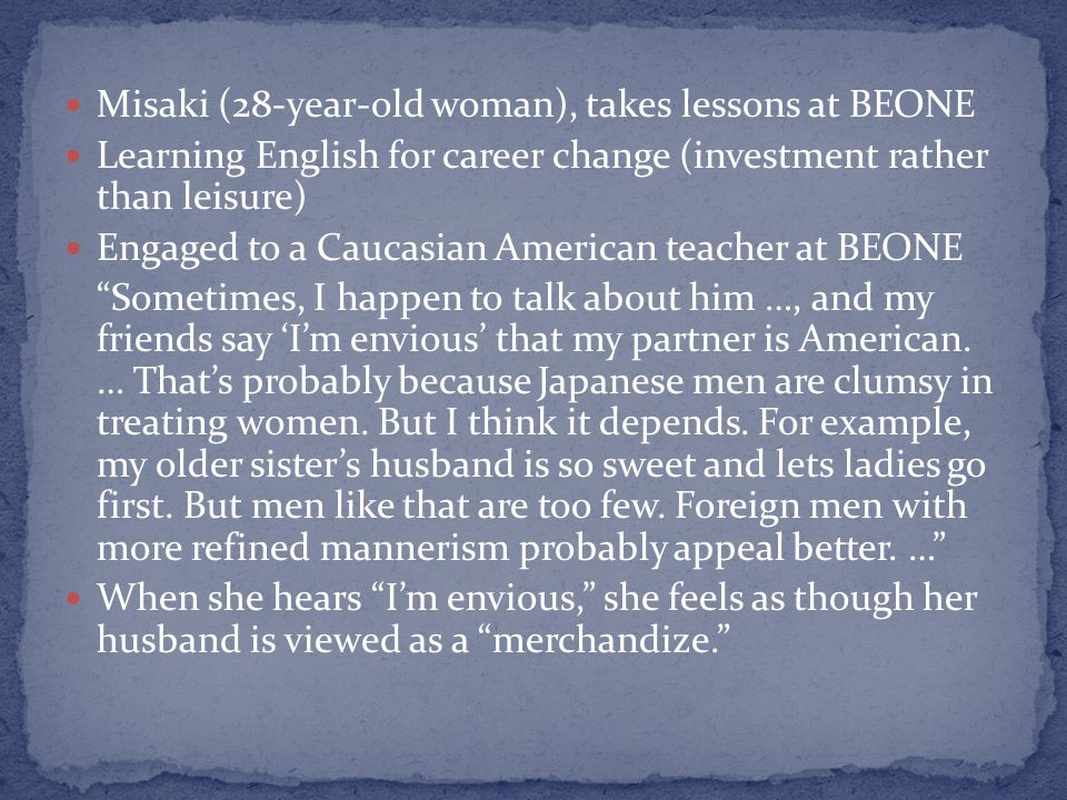 Misaki (28-year-old woman), takes lessons at BEONE Learning English for career change (investment rather than leisure) Engaged to a Caucasian American teacher at BEONE Sometimes, I happen to talk about him …, and my friends say Im envious that my partner is American.