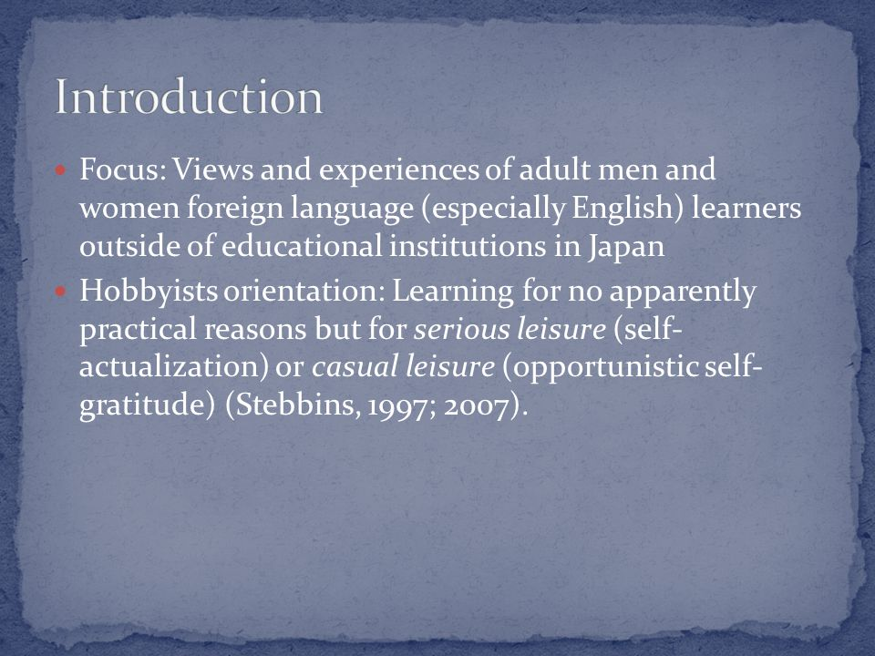 Focus: Views and experiences of adult men and women foreign language (especially English) learners outside of educational institutions in Japan Hobbyists orientation: Learning for no apparently practical reasons but for serious leisure (self- actualization) or casual leisure (opportunistic self- gratitude) (Stebbins, 1997; 2007).
