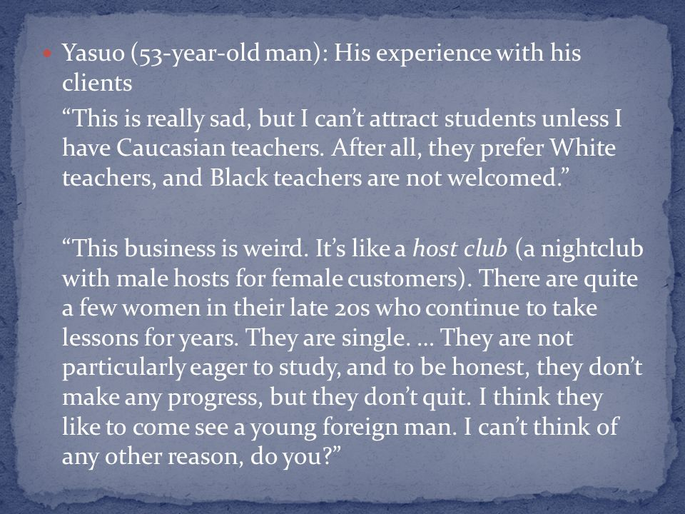 Yasuo (53-year-old man): His experience with his clients This is really sad, but I cant attract students unless I have Caucasian teachers. After all,