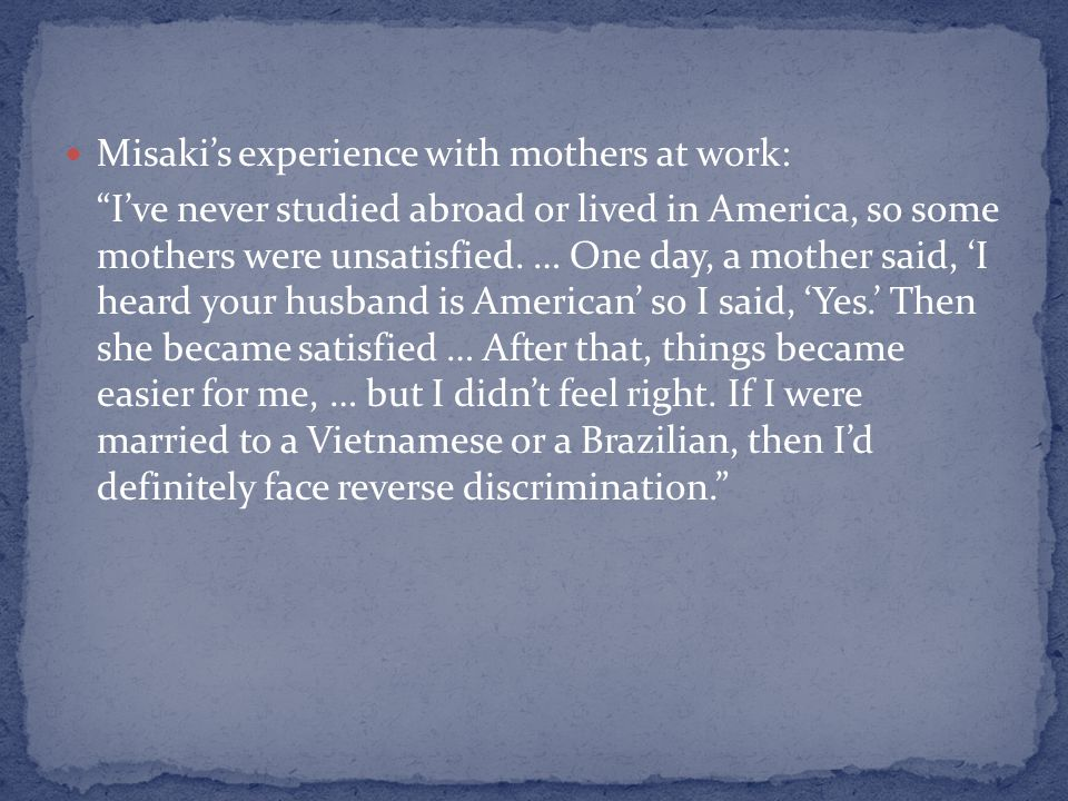 Misakis experience with mothers at work: Ive never studied abroad or lived in America, so some mothers were unsatisfied. … One day, a mother said, I h