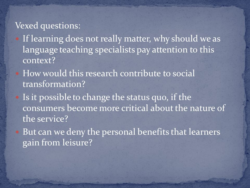 Vexed questions: If learning does not really matter, why should we as language teaching specialists pay attention to this context.