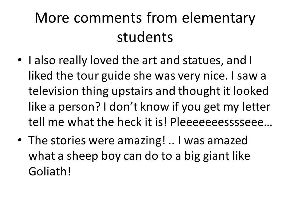 More comments from elementary students I also really loved the art and statues, and I liked the tour guide she was very nice.