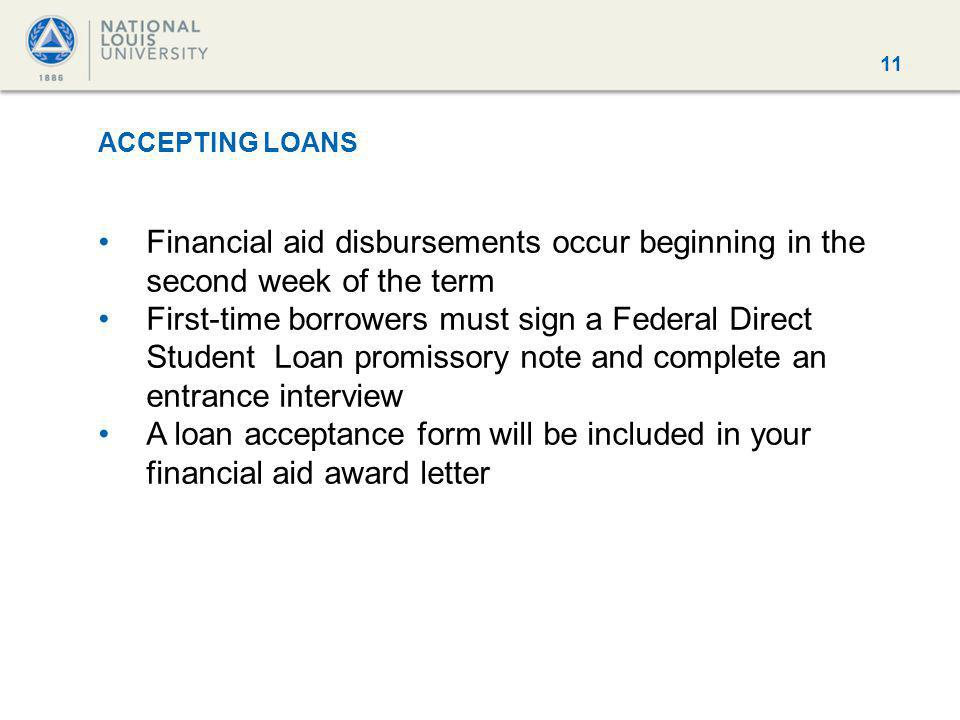 11 ACCEPTING LOANS Financial aid disbursements occur beginning in the second week of the term First-time borrowers must sign a Federal Direct Student