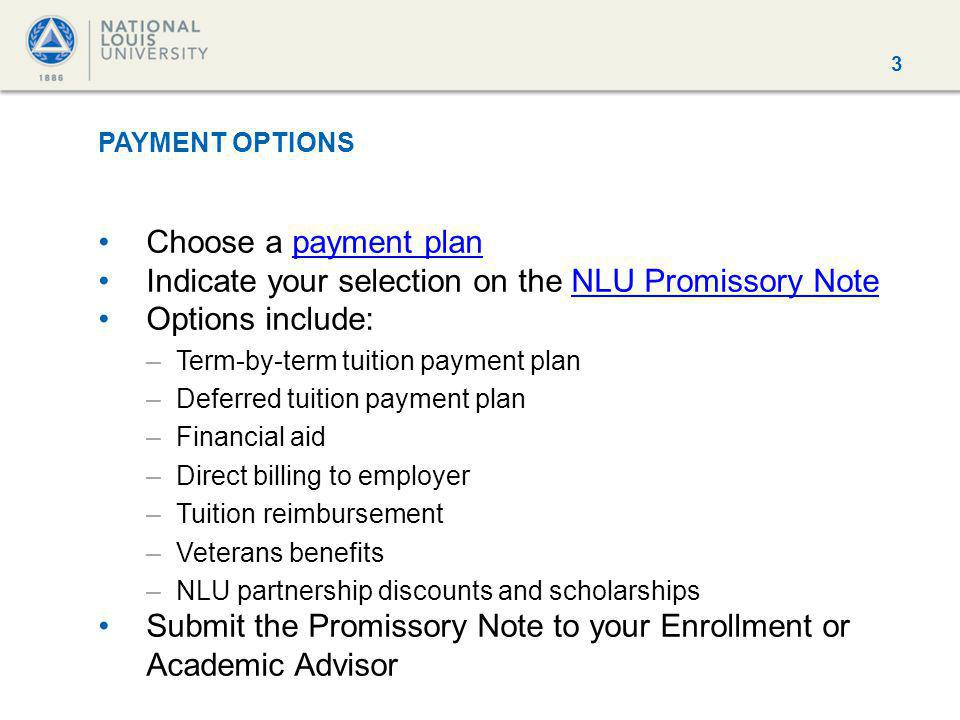 3 PAYMENT OPTIONS Choose a payment planpayment plan Indicate your selection on the NLU Promissory NoteNLU Promissory Note Options include: –Term-by-term tuition payment plan –Deferred tuition payment plan –Financial aid –Direct billing to employer –Tuition reimbursement –Veterans benefits –NLU partnership discounts and scholarships Submit the Promissory Note to your Enrollment or Academic Advisor