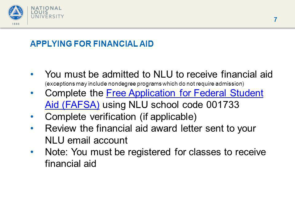 7 APPLYING FOR FINANCIAL AID You must be admitted to NLU to receive financial aid (exceptions may include nondegree programs which do not require admission) Complete the Free Application for Federal Student Aid (FAFSA) using NLU school code 001733Free Application for Federal Student Aid (FAFSA) Complete verification (if applicable) Review the financial aid award letter sent to your NLU email account Note: You must be registered for classes to receive financial aid