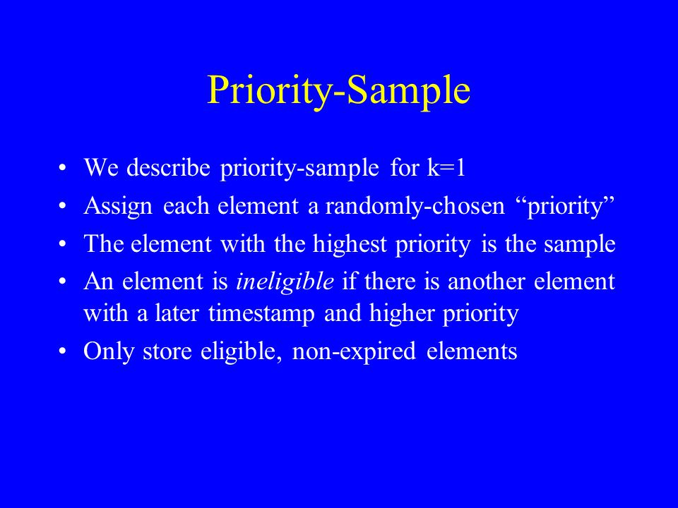 Priority-Sample We describe priority-sample for k=1 Assign each element a randomly-chosen priority The element with the highest priority is the sample