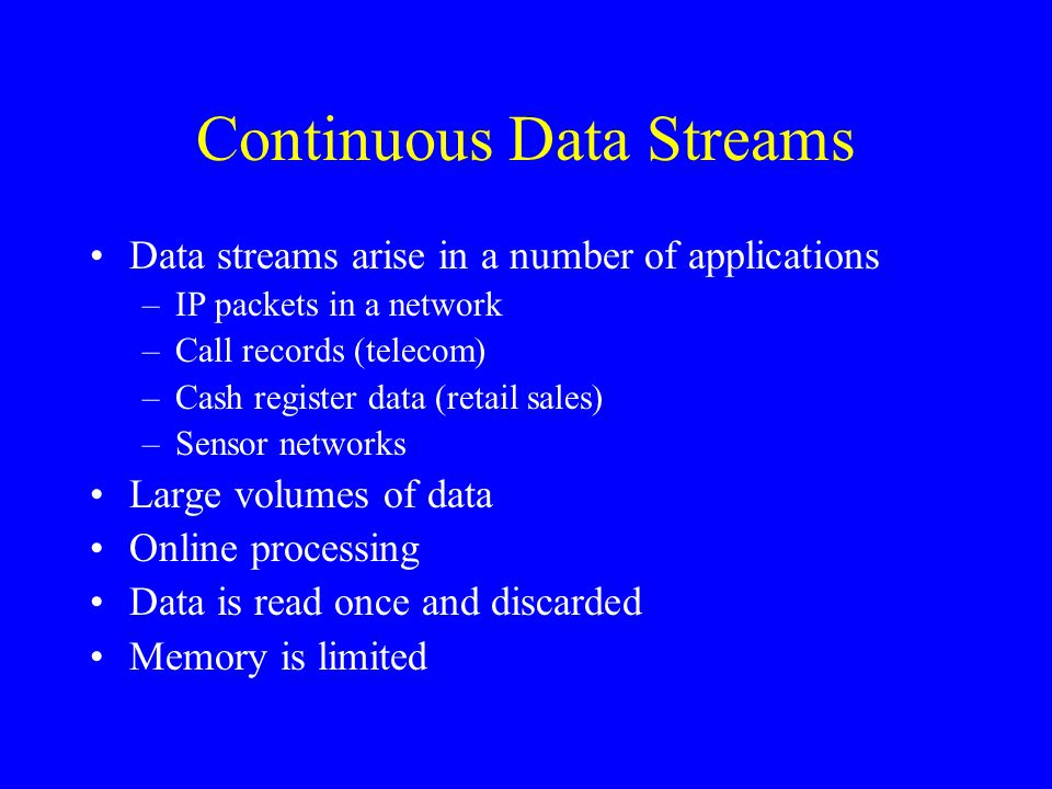 Continuous Data Streams Data streams arise in a number of applications –IP packets in a network –Call records (telecom) –Cash register data (retail sa