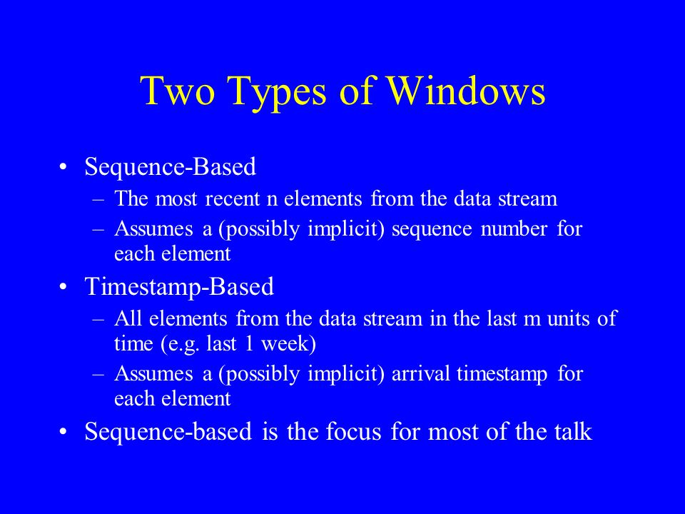 Sampling From a Data Stream Inputs: –Sample size k –Window size n >> k (alternatively, time duration m) –Stream of data elements that arrive online Output: –k elements chosen uniformly at random from the last n elements (alternatively, from all elements that have arrived in the last m time units) Goal: –maintain a data structure that can produce the desired output at any time upon request