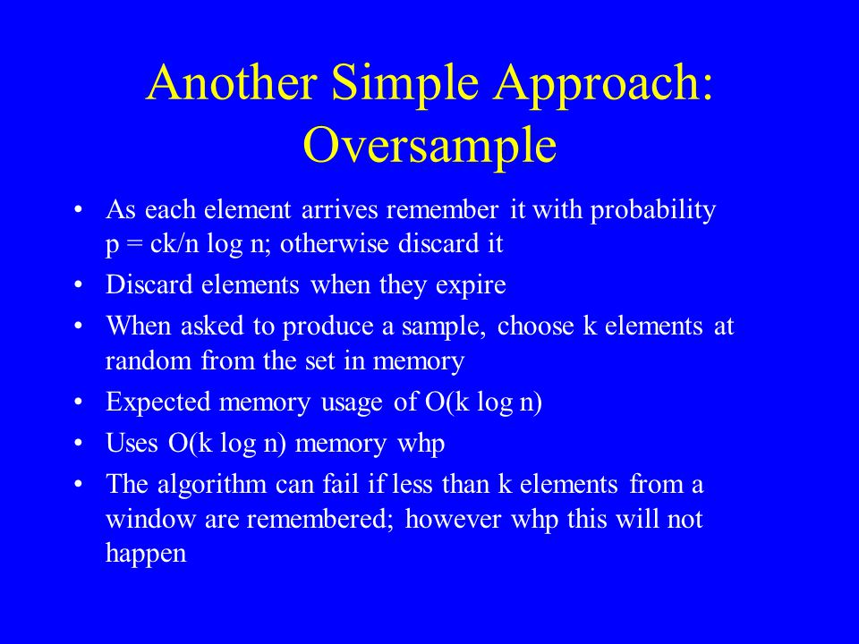 Another Simple Approach: Oversample As each element arrives remember it with probability p = ck/n log n; otherwise discard it Discard elements when th
