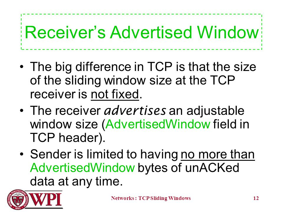 Networks : TCP Sliding Windows12 Receivers Advertised Window The big difference in TCP is that the size of the sliding window size at the TCP receiver