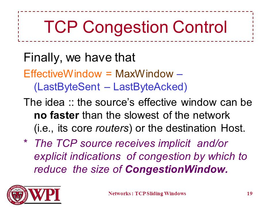 Networks : TCP Sliding Windows19 TCP Congestion Control Finally, we have that EffectiveWindow = MaxWindow – (LastByteSent – LastByteAcked) The idea :: the sources effective window can be no faster than the slowest of the network (i.e., its core routers) or the destination Host.