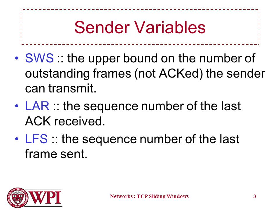 Networks : TCP Sliding Windows3 Sender Variables SWS :: the upper bound on the number of outstanding frames (not ACKed) the sender can transmit. LAR :