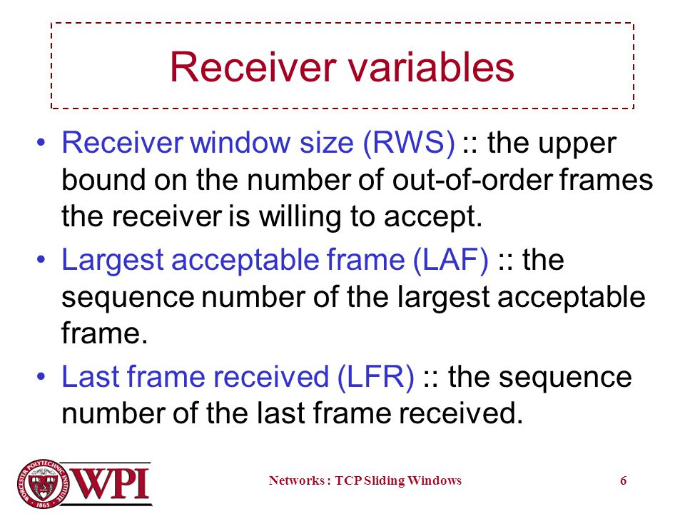 Networks : TCP Sliding Windows6 Receiver variables Receiver window size (RWS) :: the upper bound on the number of out-of-order frames the receiver is willing to accept.