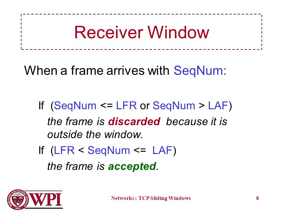 Networks : TCP Sliding Windows8 Receiver Window When a frame arrives with SeqNum: If (SeqNum LAF) the frame is discarded because it is outside the window.