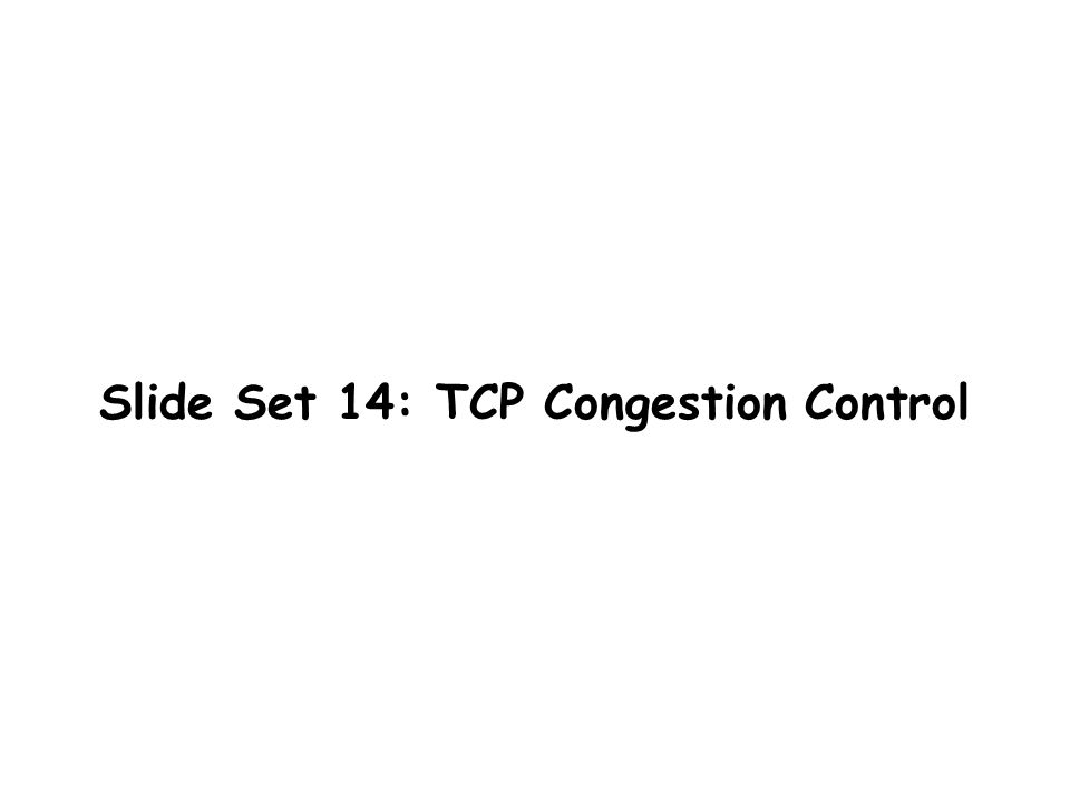 Slide Set 14: TCP Congestion Control