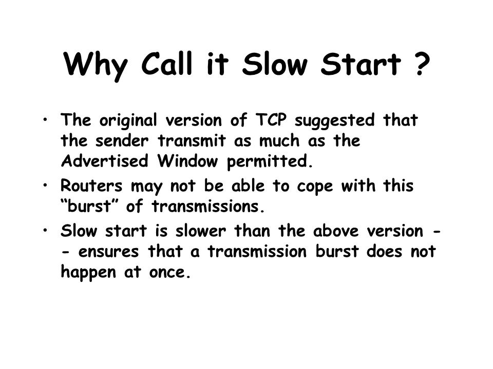 Why Call it Slow Start ? The original version of TCP suggested that the sender transmit as much as the Advertised Window permitted. Routers may not be
