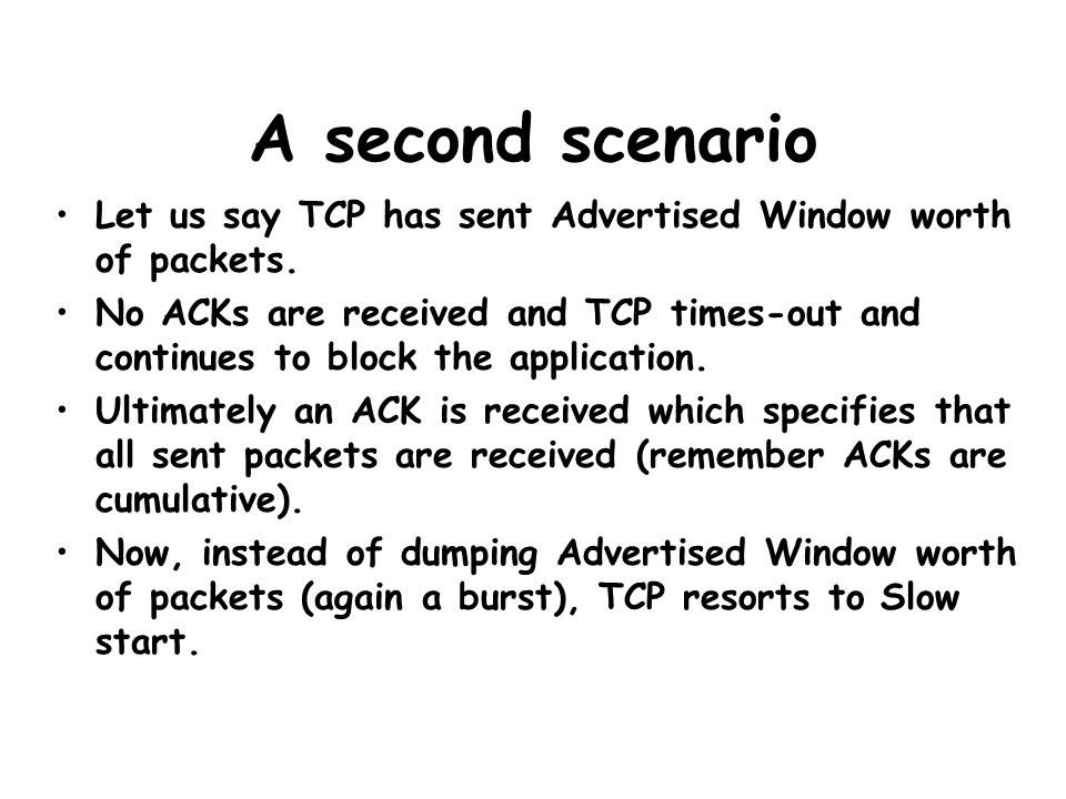 A second scenario Let us say TCP has sent Advertised Window worth of packets. No ACKs are received and TCP times-out and continues to block the applic