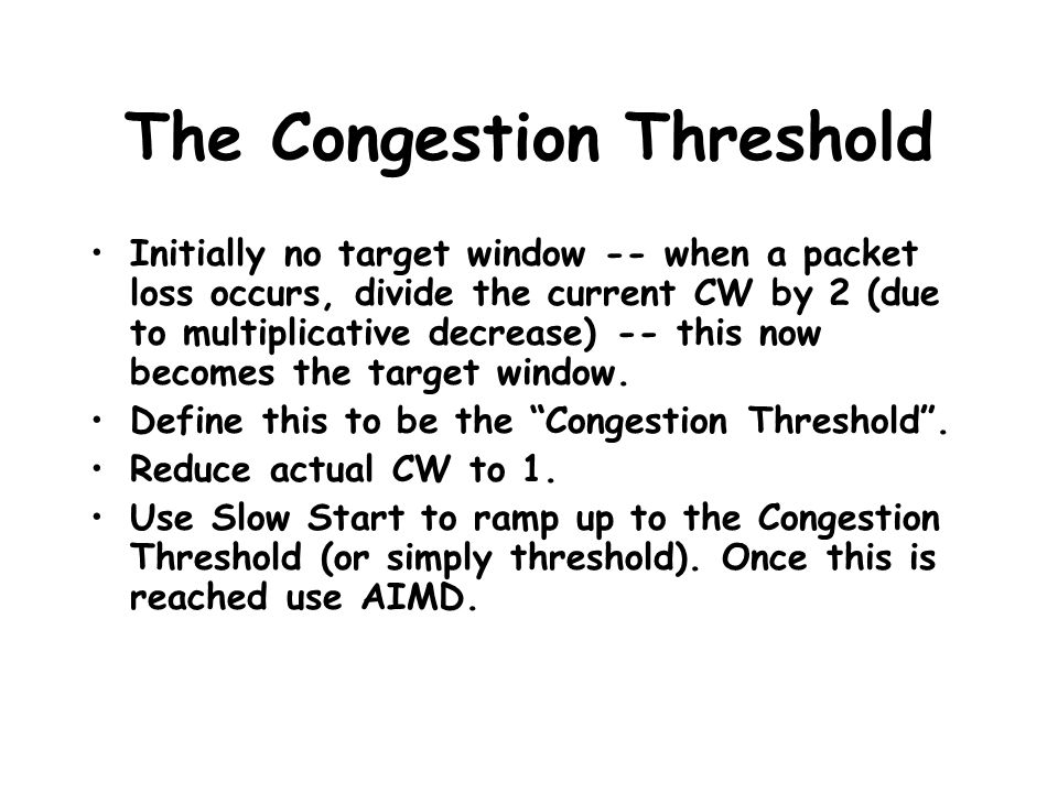 The Congestion Threshold Initially no target window -- when a packet loss occurs, divide the current CW by 2 (due to multiplicative decrease) -- this