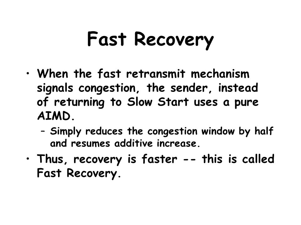 Fast Recovery When the fast retransmit mechanism signals congestion, the sender, instead of returning to Slow Start uses a pure AIMD. –Simply reduces