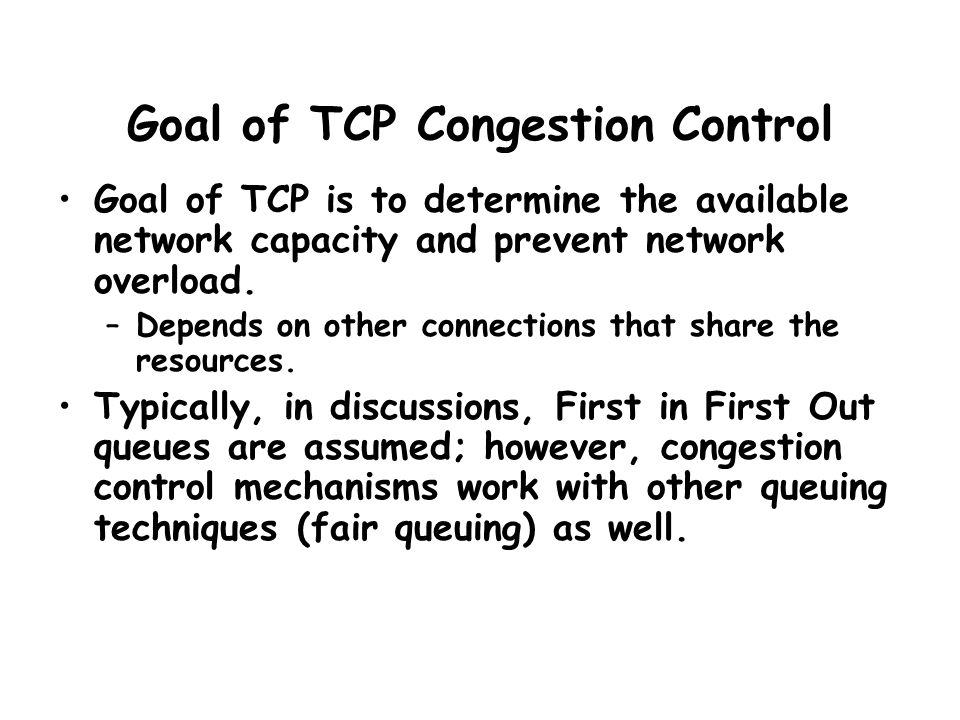 Goal of TCP Congestion Control Goal of TCP is to determine the available network capacity and prevent network overload. –Depends on other connections