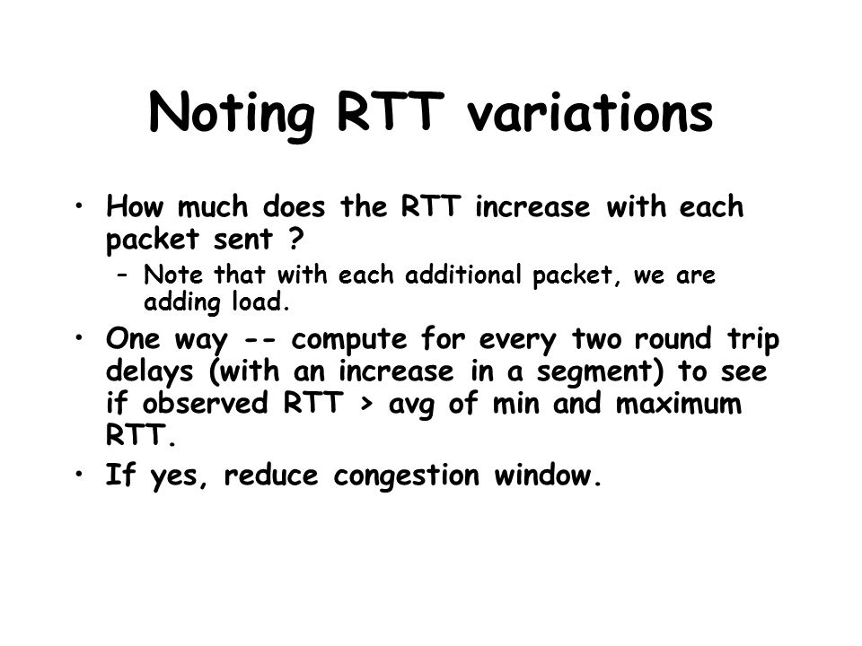 Noting RTT variations How much does the RTT increase with each packet sent ? –Note that with each additional packet, we are adding load. One way -- co