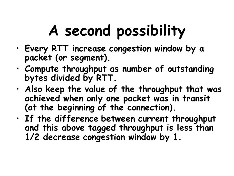 A second possibility Every RTT increase congestion window by a packet (or segment). Compute throughput as number of outstanding bytes divided by RTT.