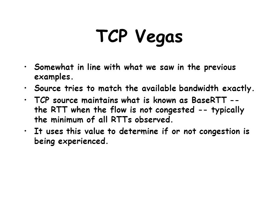 TCP Vegas Somewhat in line with what we saw in the previous examples. Source tries to match the available bandwidth exactly. TCP source maintains what