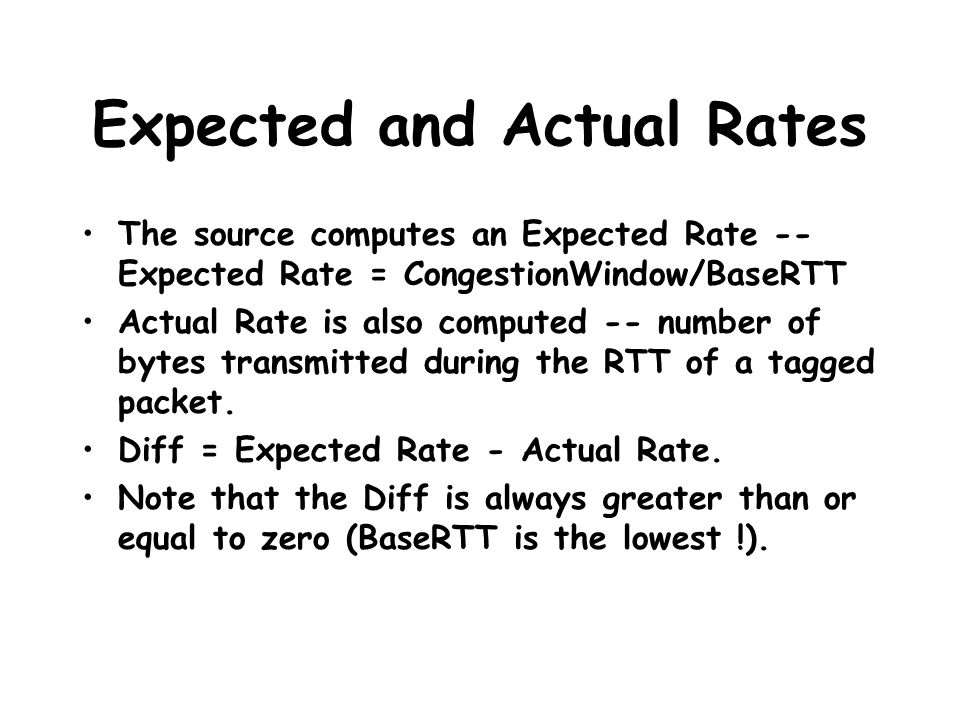 Expected and Actual Rates The source computes an Expected Rate -- Expected Rate = CongestionWindow/BaseRTT Actual Rate is also computed -- number of b