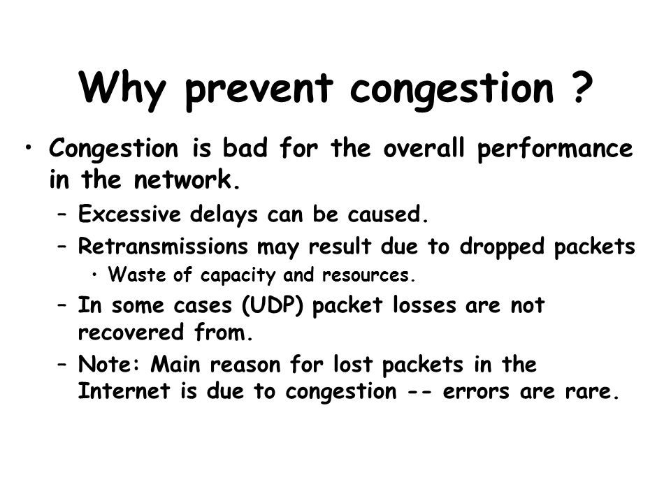 Why prevent congestion ? Congestion is bad for the overall performance in the network. –Excessive delays can be caused. –Retransmissions may result du