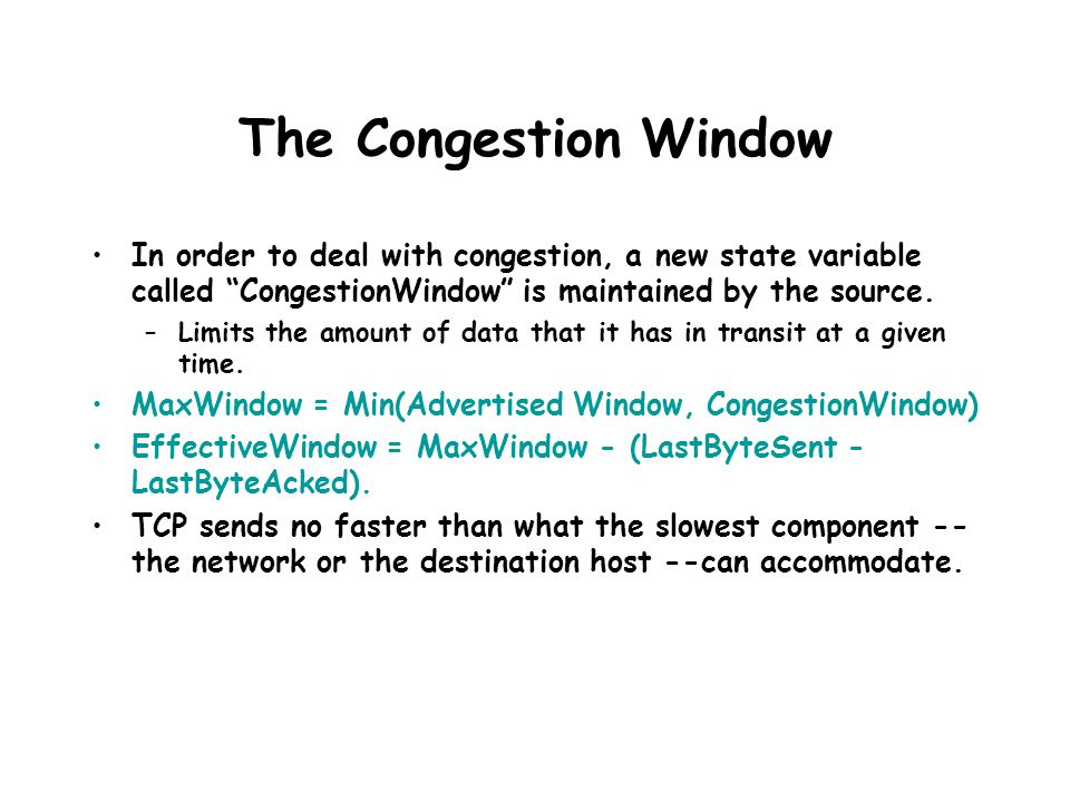 The Congestion Window In order to deal with congestion, a new state variable called CongestionWindow is maintained by the source. –Limits the amount o
