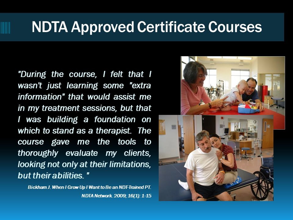 NDTA Approved Certificate Courses Respected in Continuing Education: Over the past 4 decades over 20,000 therapists have been trained in the NDT Appro