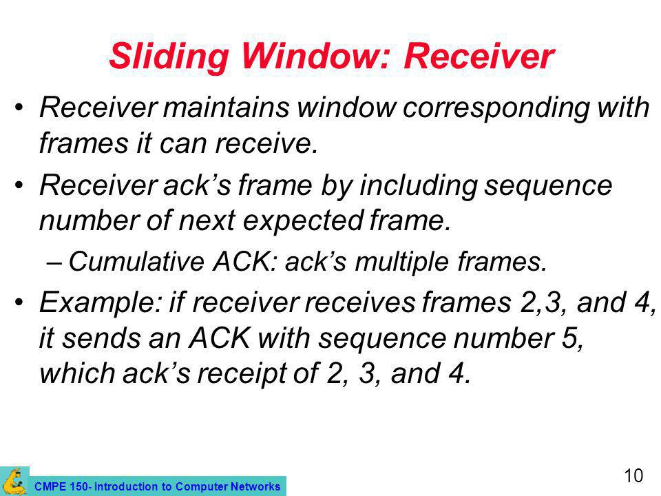 CMPE 150- Introduction to Computer Networks 10 Sliding Window: Receiver Receiver maintains window corresponding with frames it can receive.