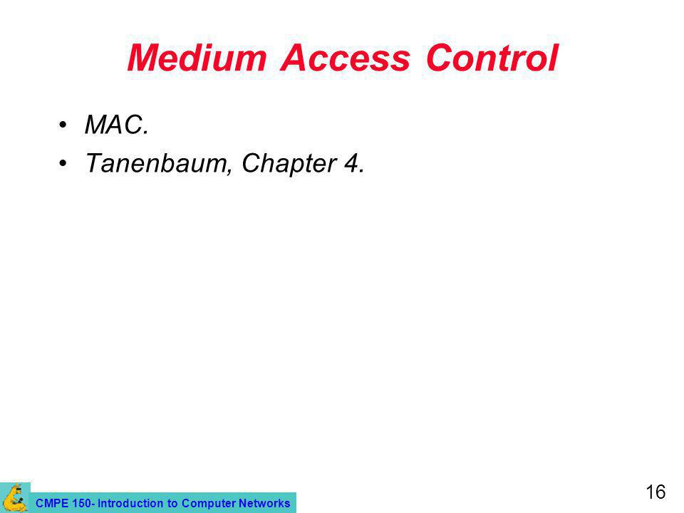 CMPE 150- Introduction to Computer Networks 16 Medium Access Control MAC. Tanenbaum, Chapter 4.