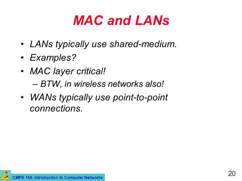 CMPE 150- Introduction to Computer Networks 20 MAC and LANs LANs typically use shared-medium.