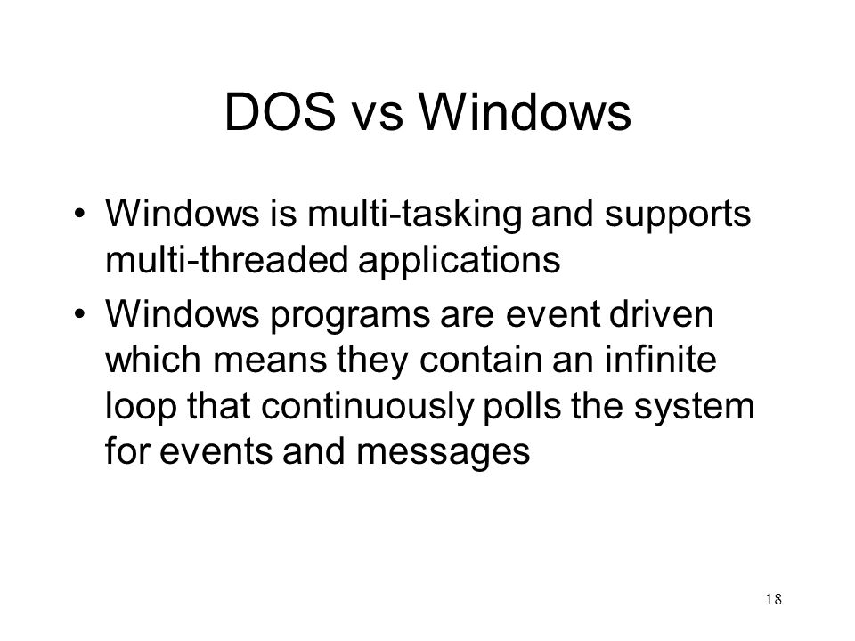18 DOS vs Windows Windows is multi-tasking and supports multi-threaded applications Windows programs are event driven which means they contain an infi