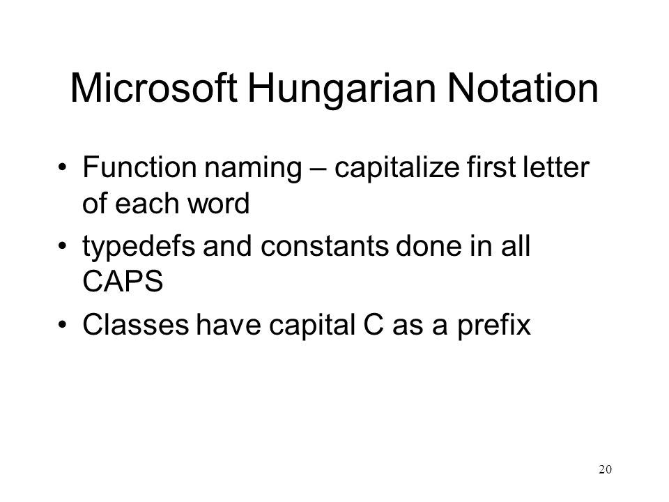 20 Microsoft Hungarian Notation Function naming – capitalize first letter of each word typedefs and constants done in all CAPS Classes have capital C