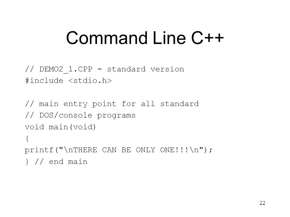 22 Command Line C++ // DEMO2_1.CPP - standard version #include // main entry point for all standard // DOS/console programs void main(void) { printf(