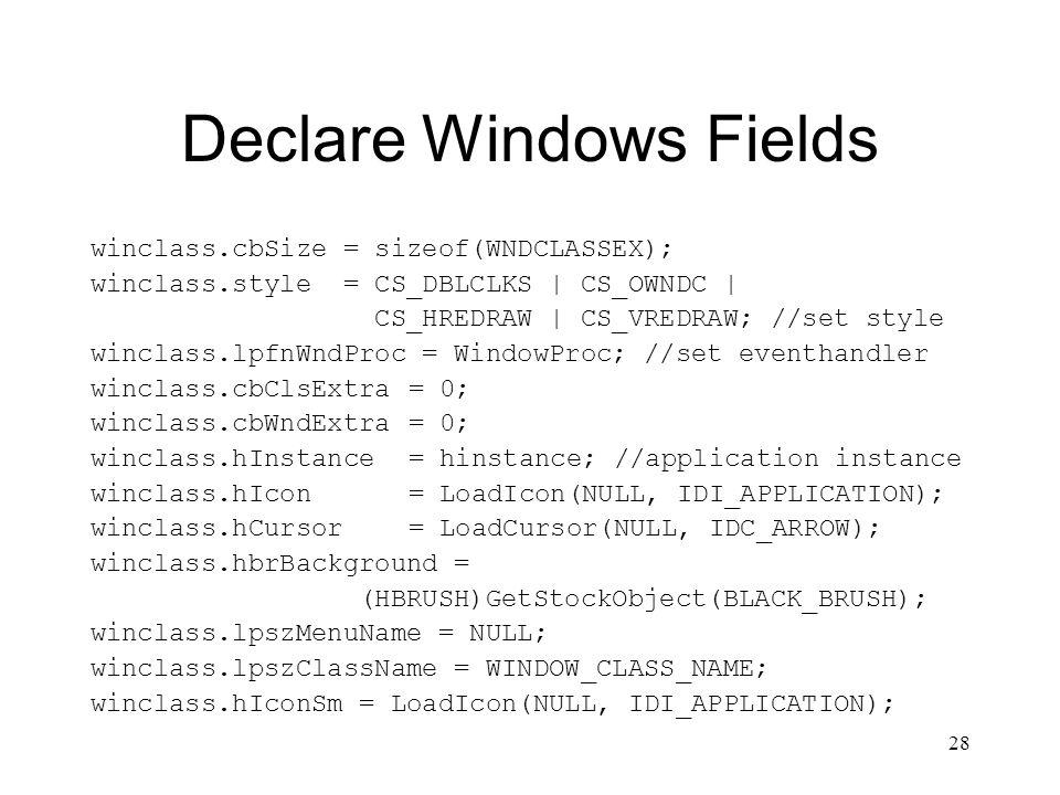 28 Declare Windows Fields winclass.cbSize = sizeof(WNDCLASSEX); winclass.style = CS_DBLCLKS | CS_OWNDC | CS_HREDRAW | CS_VREDRAW; //set style winclass.lpfnWndProc = WindowProc; //set eventhandler winclass.cbClsExtra= 0; winclass.cbWndExtra= 0; winclass.hInstance= hinstance; //application instance winclass.hIcon= LoadIcon(NULL, IDI_APPLICATION); winclass.hCursor= LoadCursor(NULL, IDC_ARROW); winclass.hbrBackground = (HBRUSH)GetStockObject(BLACK_BRUSH); winclass.lpszMenuName = NULL; winclass.lpszClassName = WINDOW_CLASS_NAME; winclass.hIconSm = LoadIcon(NULL, IDI_APPLICATION);