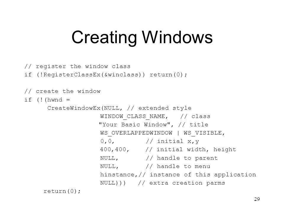 29 Creating Windows // register the window class if (!RegisterClassEx(&winclass)) return(0); // create the window if (!(hwnd = CreateWindowEx(NULL, //