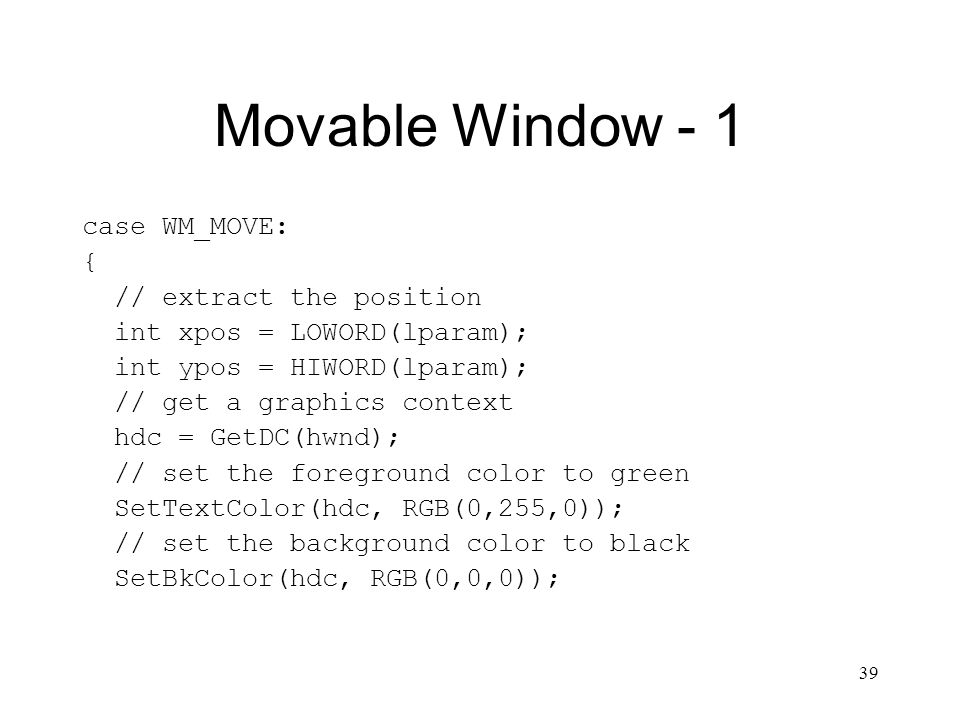 39 Movable Window - 1 case WM_MOVE: { // extract the position int xpos = LOWORD(lparam); int ypos = HIWORD(lparam); // get a graphics context hdc = Ge