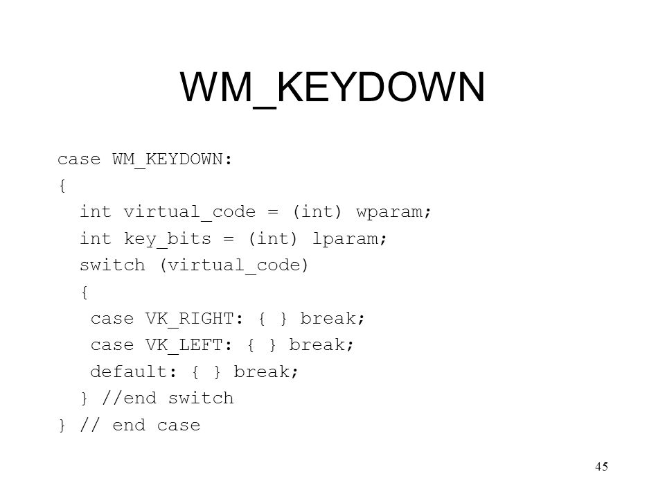45 WM_KEYDOWN case WM_KEYDOWN: { int virtual_code = (int) wparam; int key_bits = (int) lparam; switch (virtual_code) { case VK_RIGHT: { } break; case