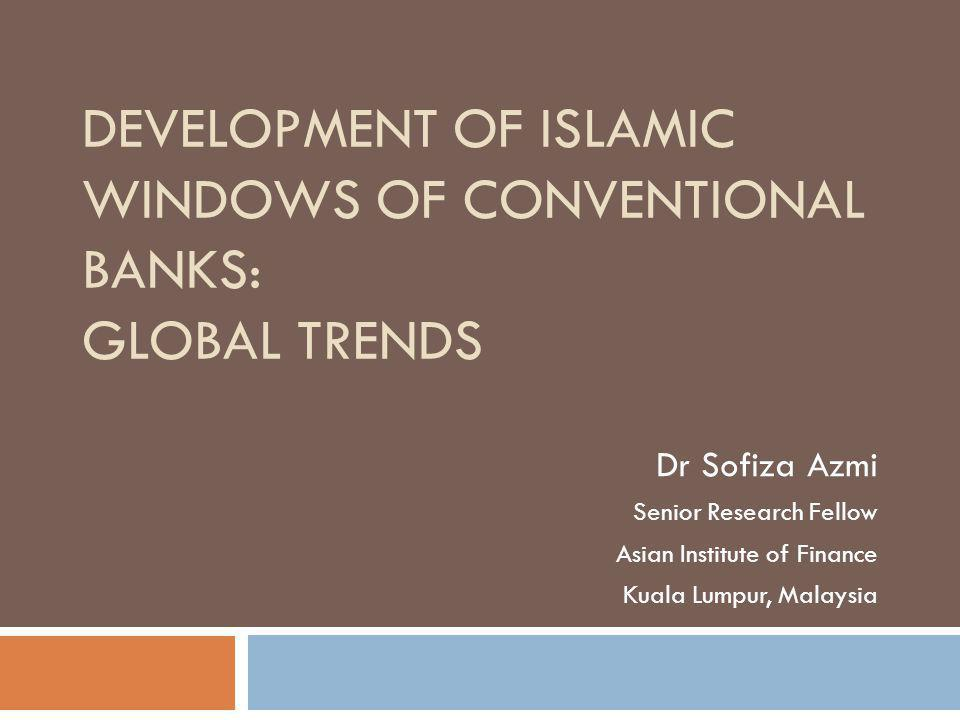 DEVELOPMENT OF ISLAMIC WINDOWS OF CONVENTIONAL BANKS: GLOBAL TRENDS Dr Sofiza Azmi Senior Research Fellow Asian Institute of Finance Kuala Lumpur, Malaysia