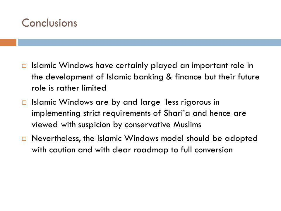 Conclusions Islamic Windows have certainly played an important role in the development of Islamic banking & finance but their future role is rather limited Islamic Windows are by and large less rigorous in implementing strict requirements of Sharia and hence are viewed with suspicion by conservative Muslims Nevertheless, the Islamic Windows model should be adopted with caution and with clear roadmap to full conversion