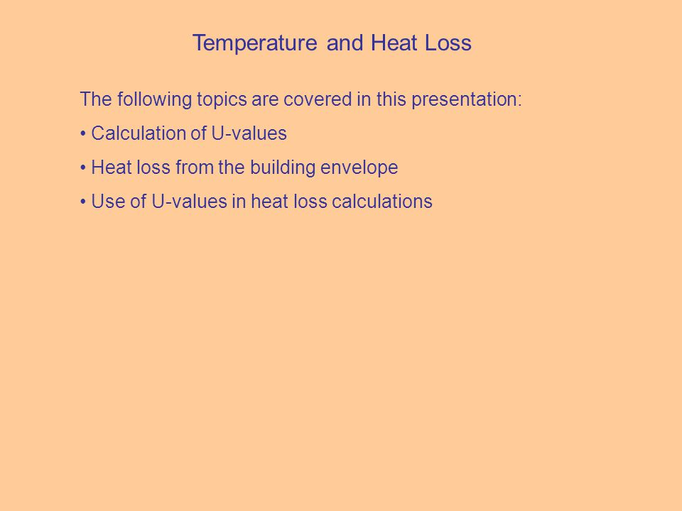 Temperature and Heat Loss The following topics are covered in this presentation: Calculation of U-values Heat loss from the building envelope Use of U-values in heat loss calculations