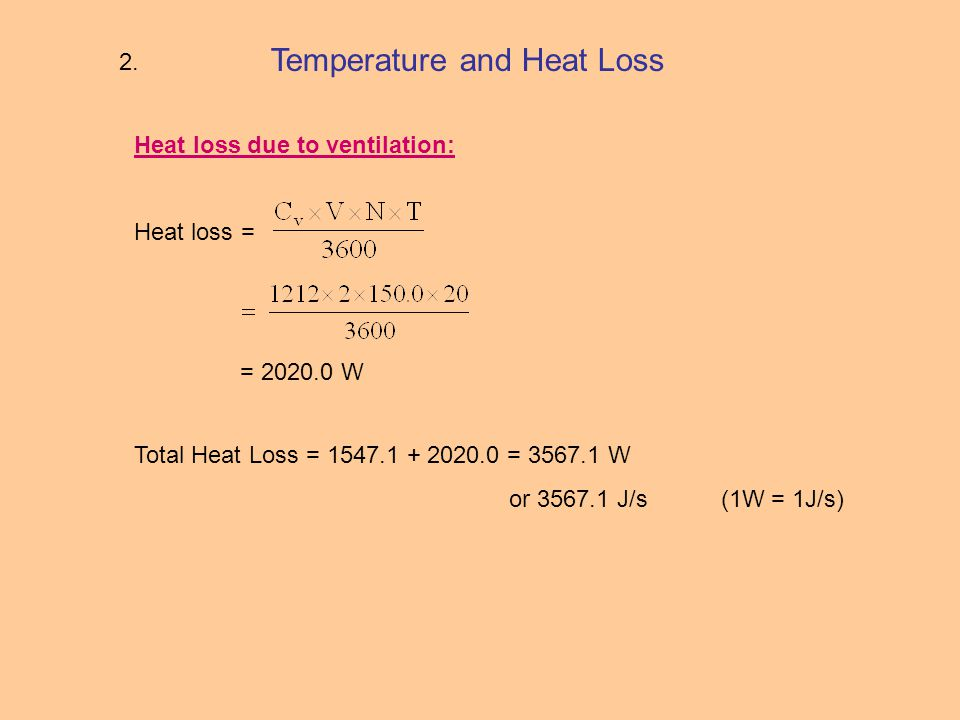 Temperature and Heat Loss Heat loss due to ventilation: Heat loss = = 2020.0 W Total Heat Loss = 1547.1 + 2020.0 = 3567.1 W or 3567.1 J/s (1W = 1J/s) 2.